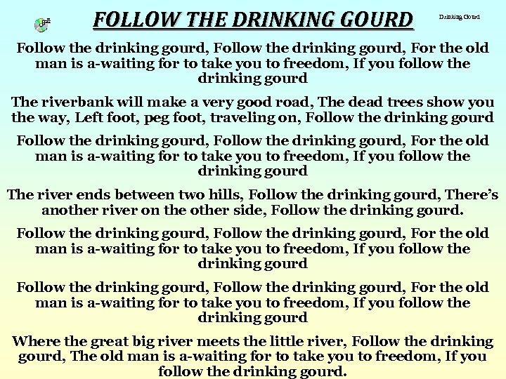FOLLOW THE DRINKING GOURD Drinking Gourd Follow the drinking gourd, For the old man
