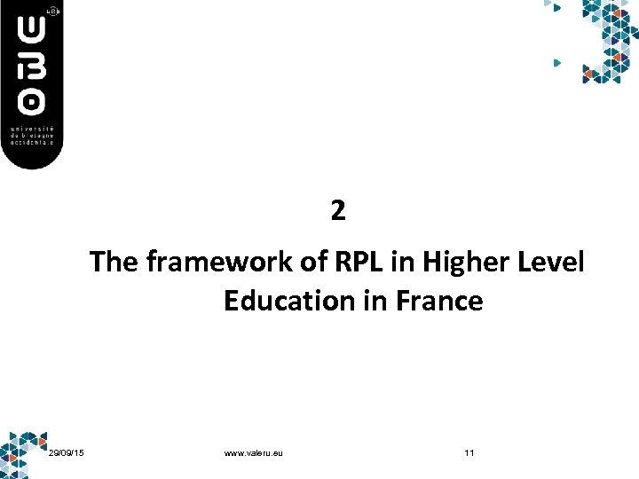 2 The framework of RPL in Higher Level Education in France 29/09/15 www. valeru.