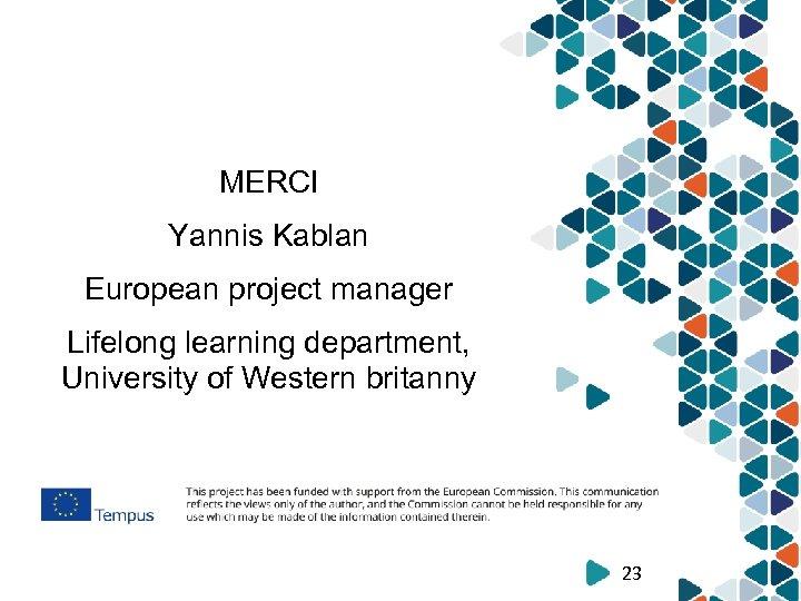 MERCI Yannis Kablan European project manager Lifelong learning department, University of Western britanny 23