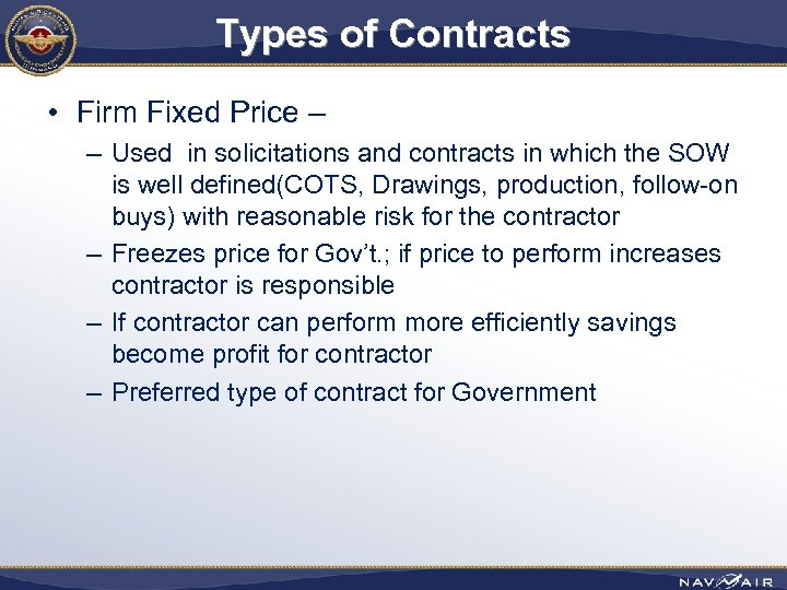 Types of Contracts • Firm Fixed Price – – Used in solicitations and contracts