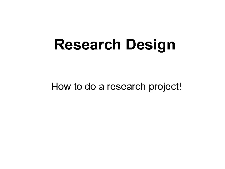 Research Design How to do a research project!