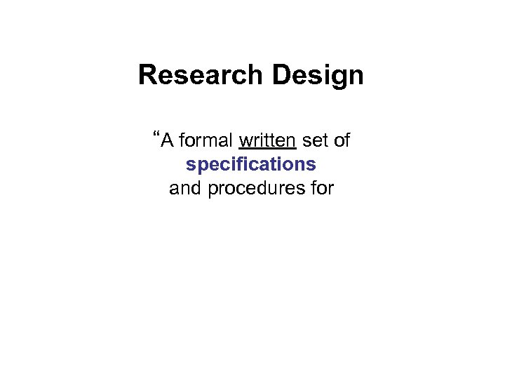 """Research Design """"A formal written set of specifications and procedures for"""