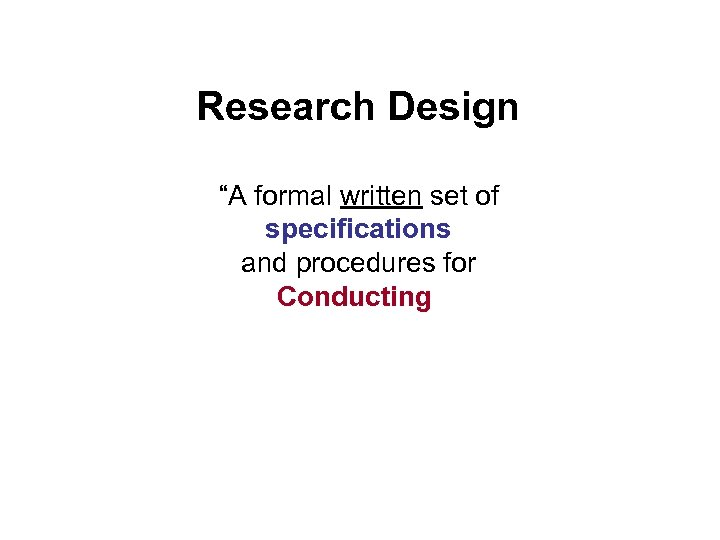 """Research Design """"A formal written set of specifications and procedures for Conducting"""