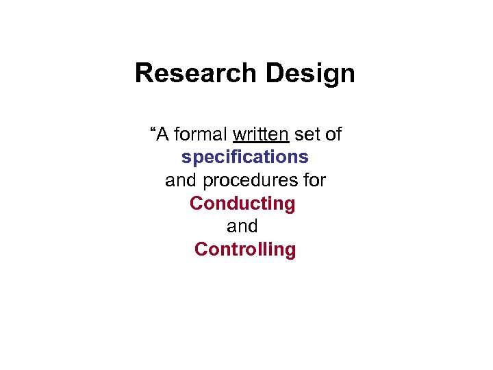 """Research Design """"A formal written set of specifications and procedures for Conducting and Controlling"""