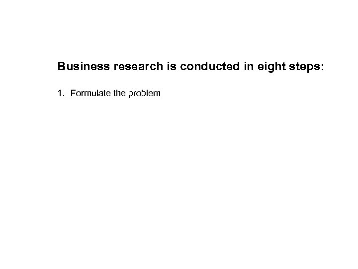 Business research is conducted in eight steps: 1. Formulate the problem