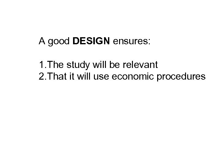 A good DESIGN ensures: 1. The study will be relevant 2. That it will