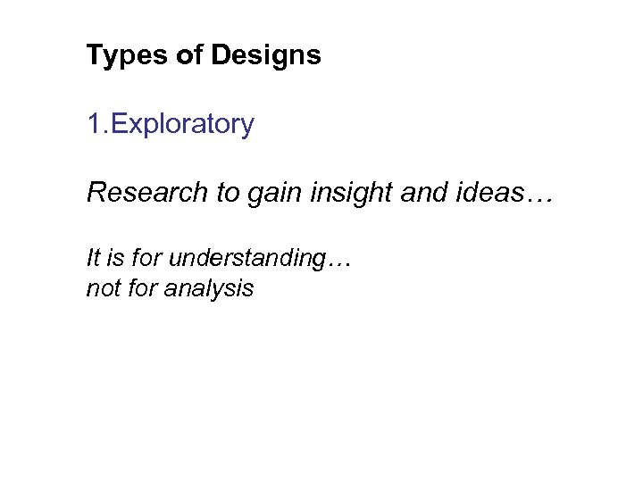 Types of Designs 1. Exploratory Research to gain insight and ideas… It is for