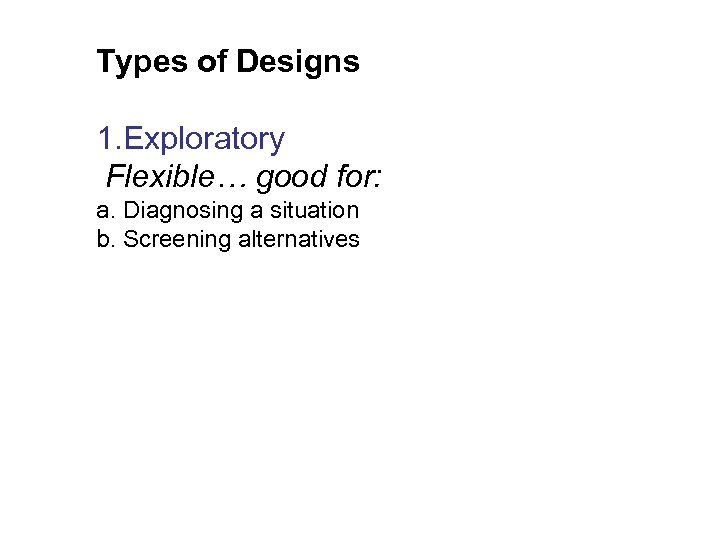 Types of Designs 1. Exploratory Flexible… good for: a. Diagnosing a situation b. Screening