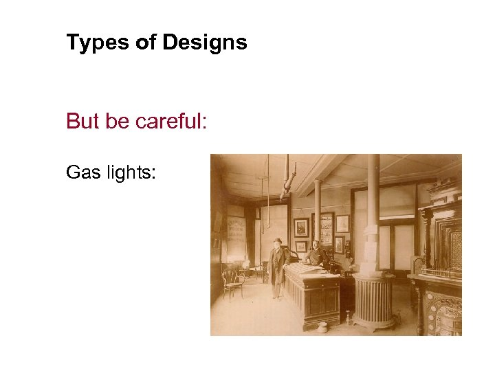 Types of Designs But be careful: Gas lights: