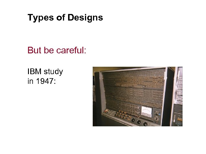 Types of Designs But be careful: IBM study in 1947: