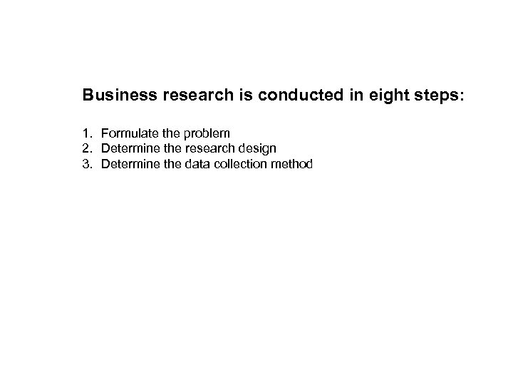 Business research is conducted in eight steps: 1. Formulate the problem 2. Determine the