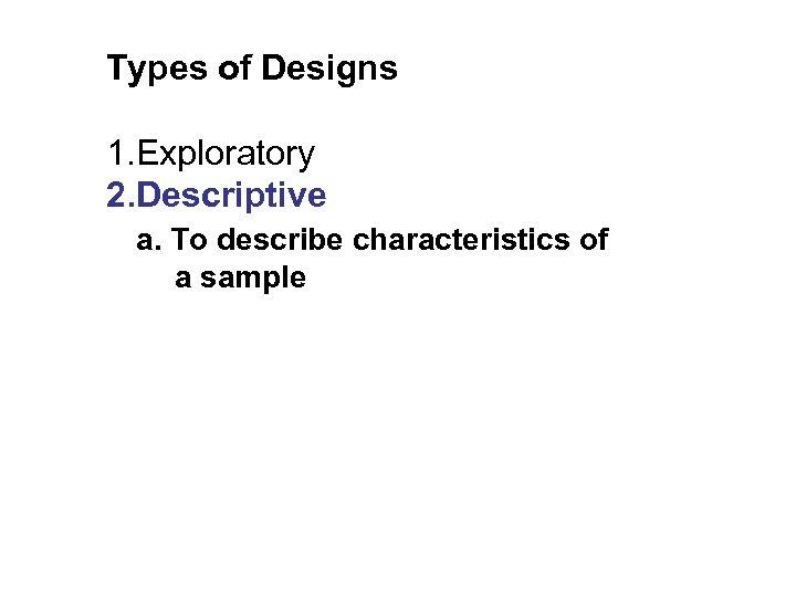 Types of Designs 1. Exploratory 2. Descriptive a. To describe characteristics of a sample