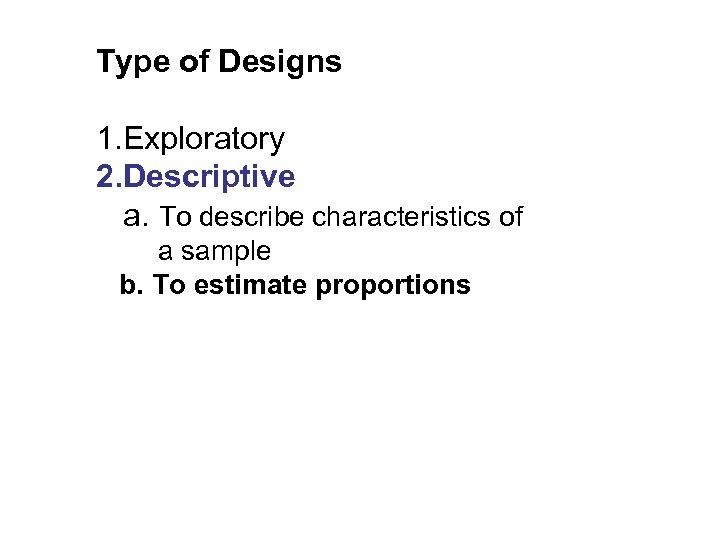 Type of Designs 1. Exploratory 2. Descriptive a. To describe characteristics of a sample