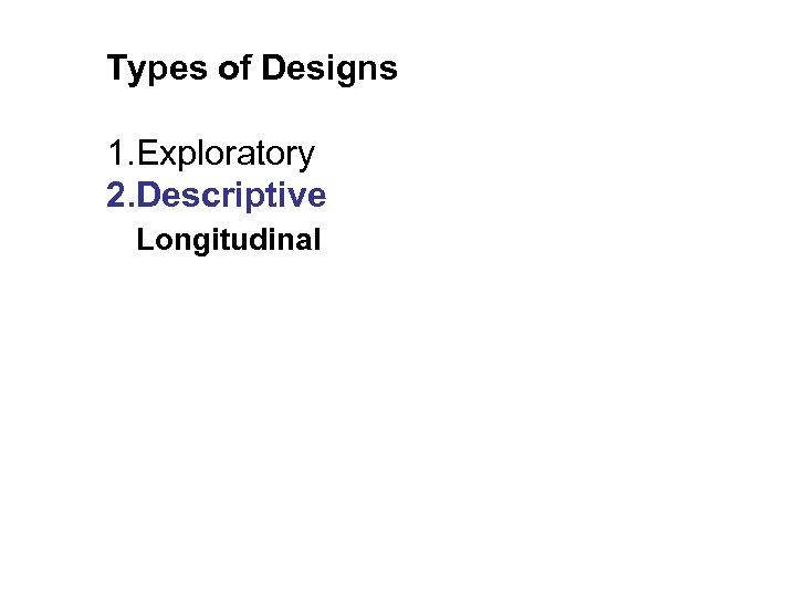 Types of Designs 1. Exploratory 2. Descriptive Longitudinal