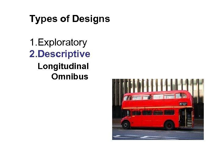 Types of Designs 1. Exploratory 2. Descriptive Longitudinal Omnibus