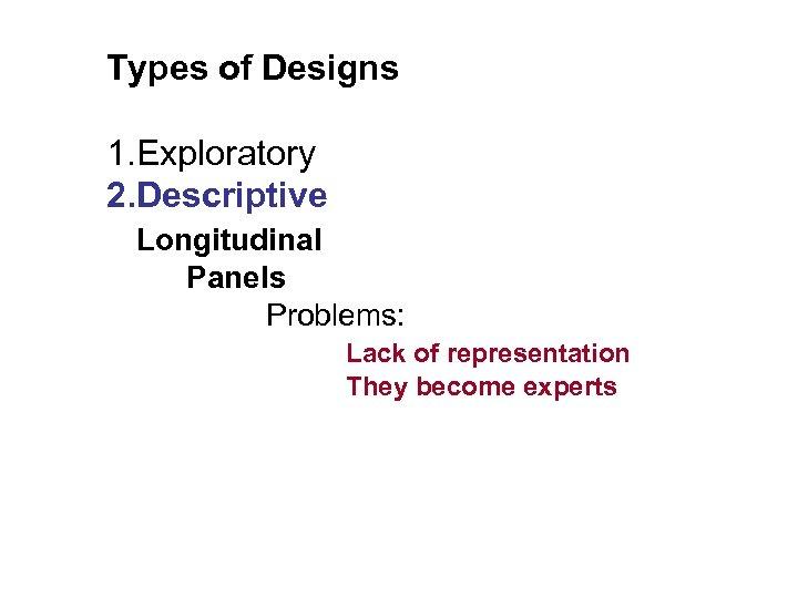 Types of Designs 1. Exploratory 2. Descriptive Longitudinal Panels Problems: Lack of representation They