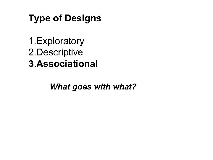 Type of Designs 1. Exploratory 2. Descriptive 3. Associational What goes with what?