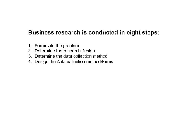 Business research is conducted in eight steps: 1. 2. 3. 4. Formulate the problem