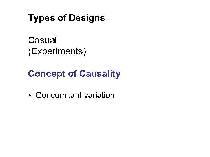 Types of Designs Casual (Experiments) Concept of Causality • Concomitant variation