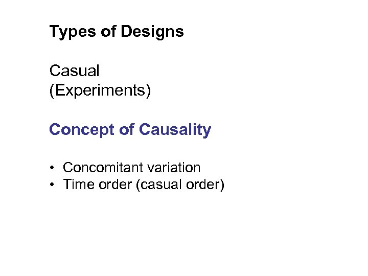 Types of Designs Casual (Experiments) Concept of Causality • Concomitant variation • Time order