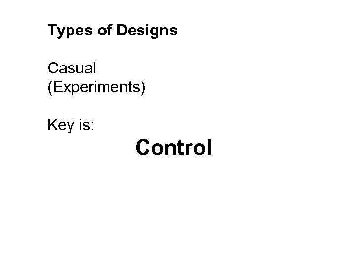 Types of Designs Casual (Experiments) Key is: Control