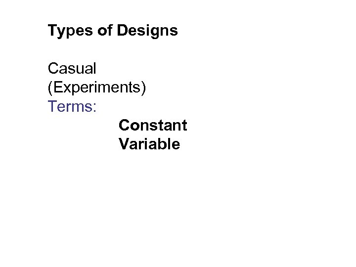 Types of Designs Casual (Experiments) Terms: Constant Variable