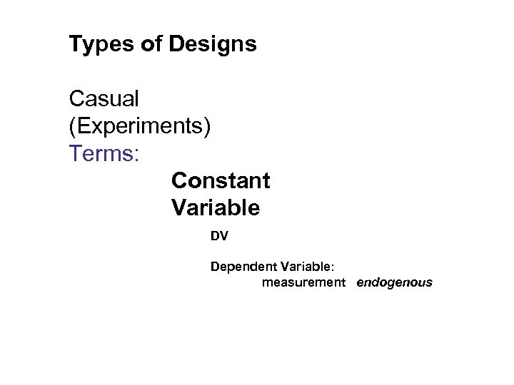 Types of Designs Casual (Experiments) Terms: Constant Variable DV Dependent Variable: measurement endogenous