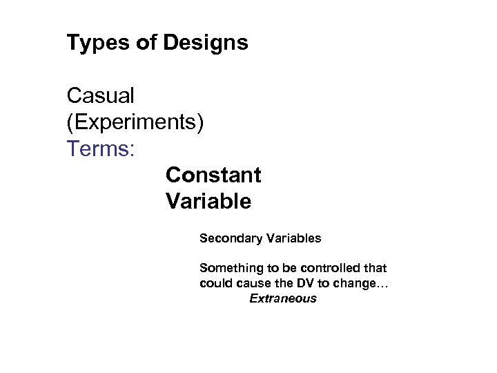Types of Designs Casual (Experiments) Terms: Constant Variable Secondary Variables Something to be controlled