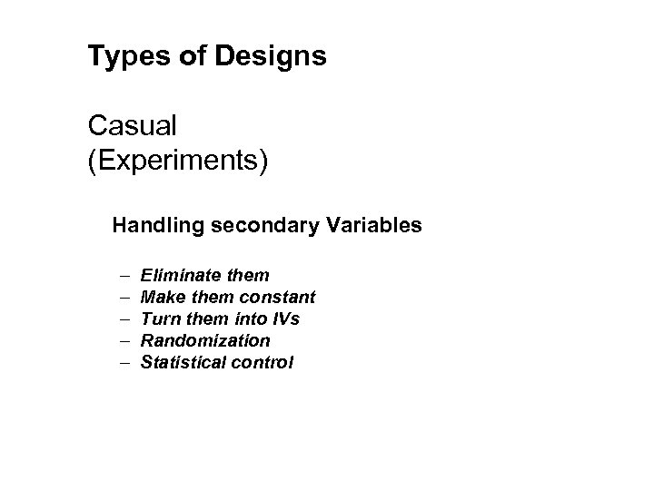 Types of Designs Casual (Experiments) Handling secondary Variables – – – Eliminate them Make