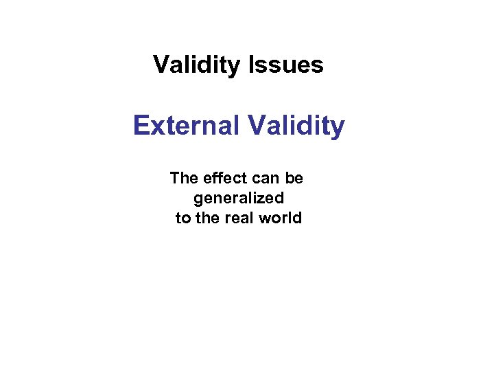 Validity Issues External Validity The effect can be generalized to the real world