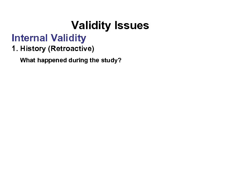 Validity Issues Internal Validity 1. History (Retroactive) What happened during the study?