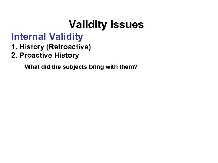 Validity Issues Internal Validity 1. History (Retroactive) 2. Proactive History What did the subjects