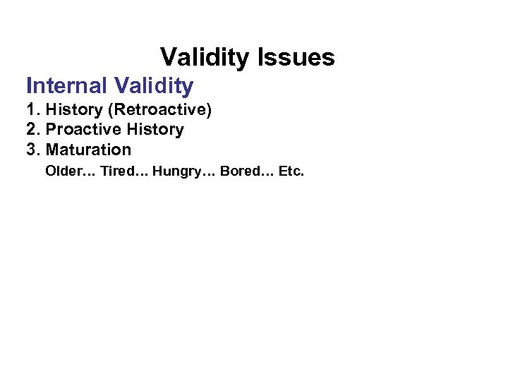 Validity Issues Internal Validity 1. History (Retroactive) 2. Proactive History 3. Maturation Older… Tired…