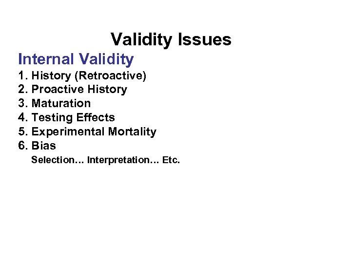 Validity Issues Internal Validity 1. History (Retroactive) 2. Proactive History 3. Maturation 4. Testing