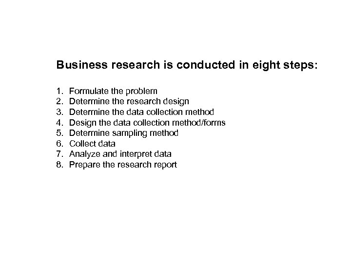 Business research is conducted in eight steps: 1. 2. 3. 4. 5. 6. 7.