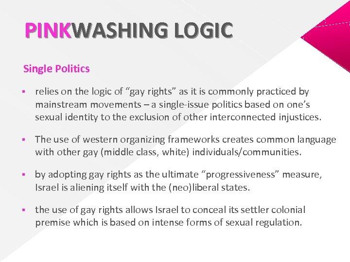 "PINKWASHING LOGIC Single Politics § relies on the logic of ""gay rights"" as it"