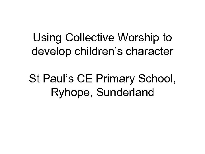 Using Collective Worship to develop children's character St Paul's CE Primary School, Ryhope, Sunderland