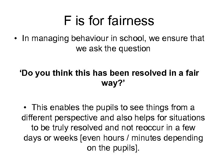 F is for fairness • In managing behaviour in school, we ensure that we