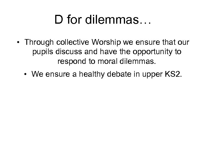 D for dilemmas… • Through collective Worship we ensure that our pupils discuss and