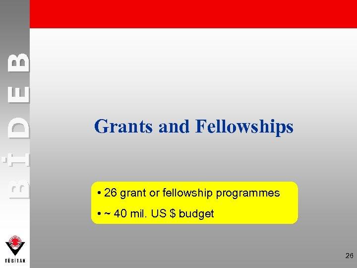 BİDEB Grants and Fellowships • 26 grant or fellowship programmes • ~ 40 mil.
