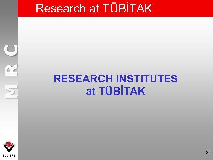 MRC Research at TÜBİTAK RESEARCH INSTITUTES at TÜBİTAK 34