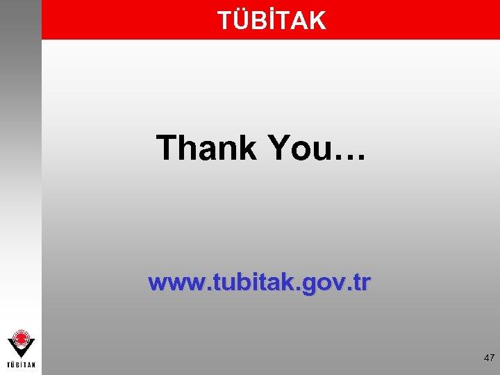 TÜBİTAK Thank You… www. tubitak. gov. tr 47