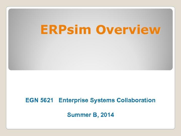 ERPsim Overview EGN 5621 Enterprise Systems Collaboration Summer B, 2014