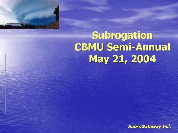 Subrogation CBMU Semi-Annual May 21, 2004 1 Subro. Gateway Inc.