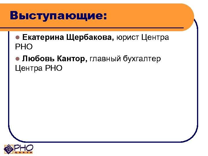 Выступающие: Екатерина Щербакова, юрист Центра РНО l Любовь Кантор, главный бухгалтер Центра РНО l