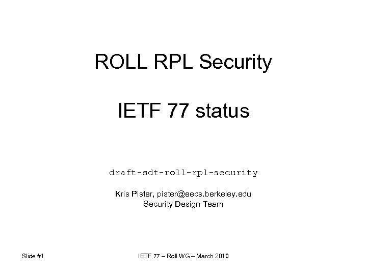 ROLL RPL Security IETF 77 status draft-sdt-roll-rpl-security Kris Pister, pister@eecs. berkeley. edu Security Design