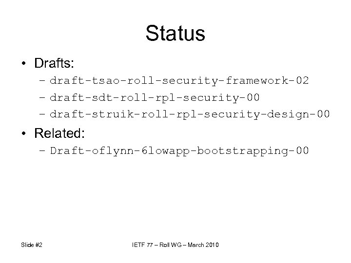 Status • Drafts: – draft-tsao-roll-security-framework-02 – draft-sdt-roll-rpl-security-00 – draft-struik-roll-rpl-security-design-00 • Related: – Draft-oflynn-6 lowapp-bootstrapping-00