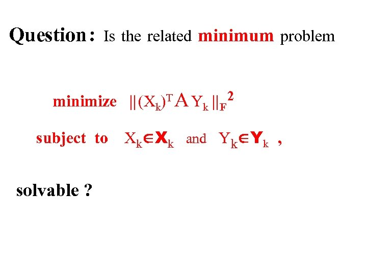 Question : Is the related minimum problem minimize    (Xk)T A Yk    F