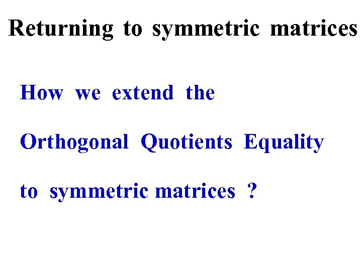 Returning to symmetric matrices How we extend the Orthogonal Quotients Equality to symmetric matrices