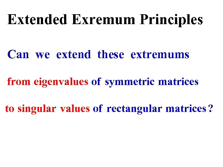 Extended Exremum Principles Can we extend these extremums from eigenvalues of symmetric matrices to